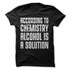 According To Chemistry Alcohol Is A Solution  [T-Shirt] awesomethreadz