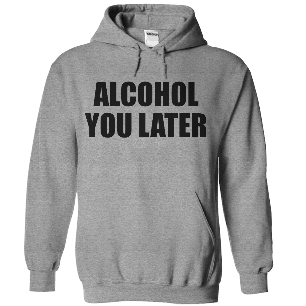 Alcohol you later Hooded SweatShirt Hoodie Sweater Funny Beer