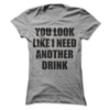 You Look Like I Need Another Drink   awesomethreadz