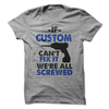 If Custom Cant Fix It We're All Screwed T-Shirt T Shirt - awesomethreadz