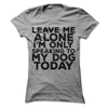 Leave Me Alone I'm Only Speaking To My Dog Today   awesomethreadz
