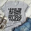 Leave Me Alone I'm Only Speaking To My Dog Today  [T-Shirt] awesomethreadz