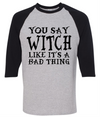 You Say Witch Like It's A Bad Thing  [T-Shirt] awesomethreadz