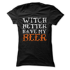 Witch Better Have My Beer  [T-Shirt] awesomethreadz