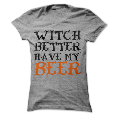 Witch Better Have My Beer   awesomethreadz