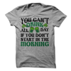 You Can't Drink All Day If You Don't Start In The Morning  [T-Shirt] awesomethreadz