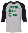 Alcohol You Later  [T-Shirt] awesomethreadz