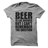 Beer Is The Answer But I Can't Remember The Question  [T-Shirt] awesomethreadz