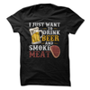 I Just Want To Drink Beer And Smoke Meat