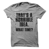 That's A Horrible Idea. What Time?  [T-Shirt] awesomethreadz