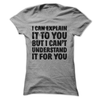 I Can Explain It To You But I Can't Understand It For You  [T-Shirt] awesomethreadz