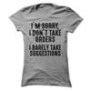I'm Sorry I Don't Take Orders I Barely Take Suggestions  [T-Shirt] awesomethreadz