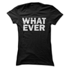 What Ever  [T-Shirt] awesomethreadz