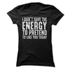 I Don't Have The Energy To Pretend To Like You Today  [T-Shirt] awesomethreadz