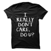 I Really Don't Care Do You  [T-Shirt] awesomethreadz