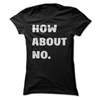 How About No  [T-Shirt] awesomethreadz