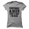 Football And Beer That's Why I'm Here  [T-Shirt] awesomethreadz