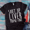Shut Up Liver You're Fine  [T-Shirt] awesomethreadz