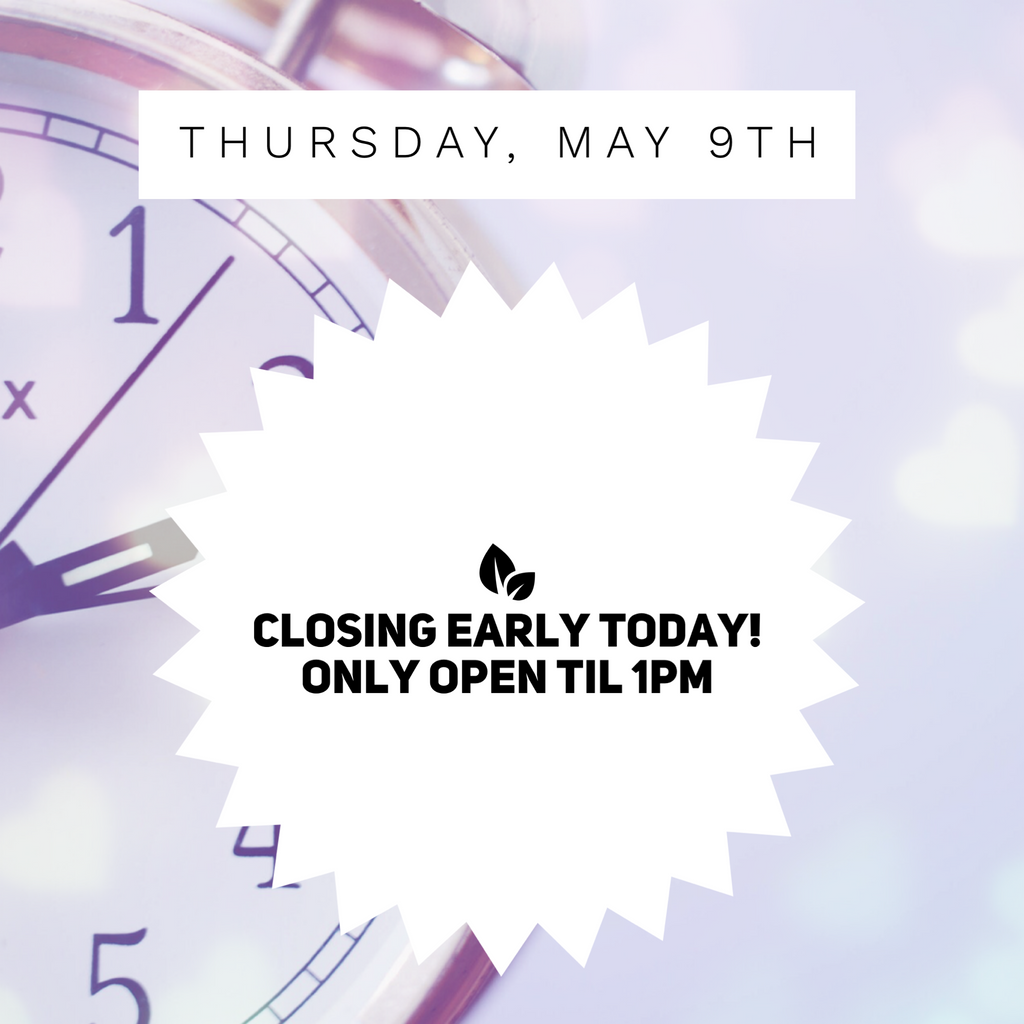 Closing Early Today (Thursday, May 9th)