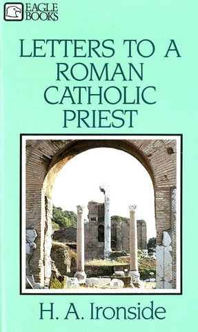 LETTERS TO A ROMAN CATHOLIC PRIEST, H.A IRONSIDE- Paperback