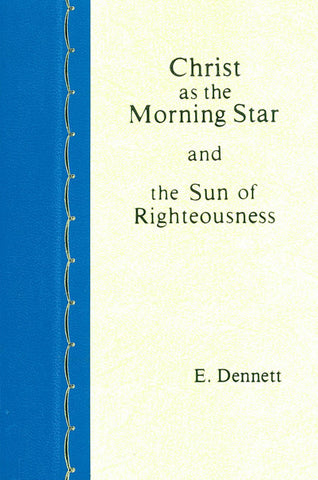 CHRIST AS THE MORNING STAR AND THE SUN OF RIGHTEOUSNESS, E. DENNETT- Hardcover