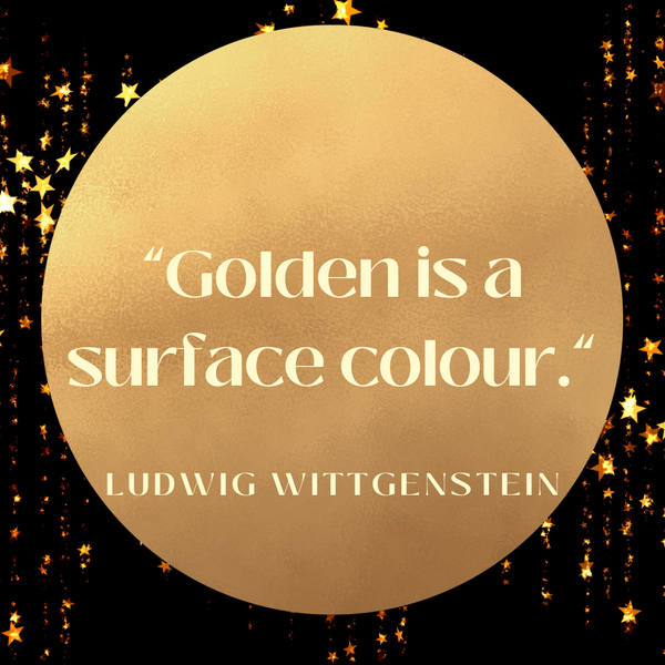 Golden is a surface colour – Ludwig Wittgenstein