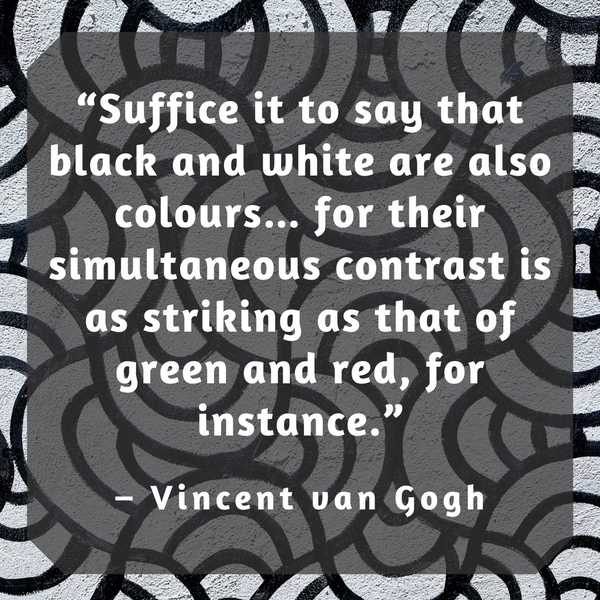 Black and white are also colours – Vincent van Gogh