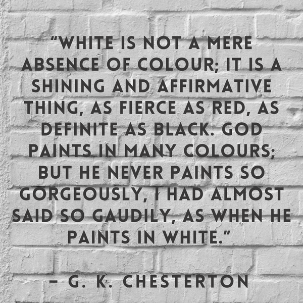 White is not a mere absence of colour – G. K. Chesterton