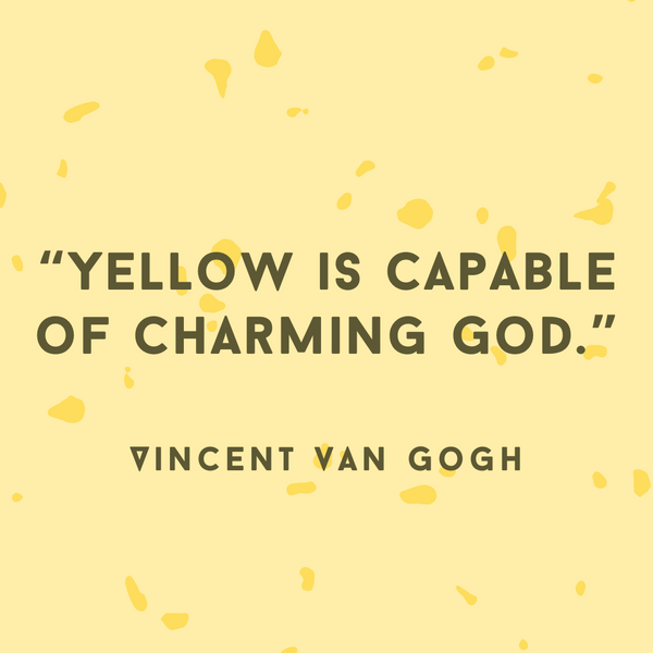 Yellow is capable of charming God – Vincent van Gogh