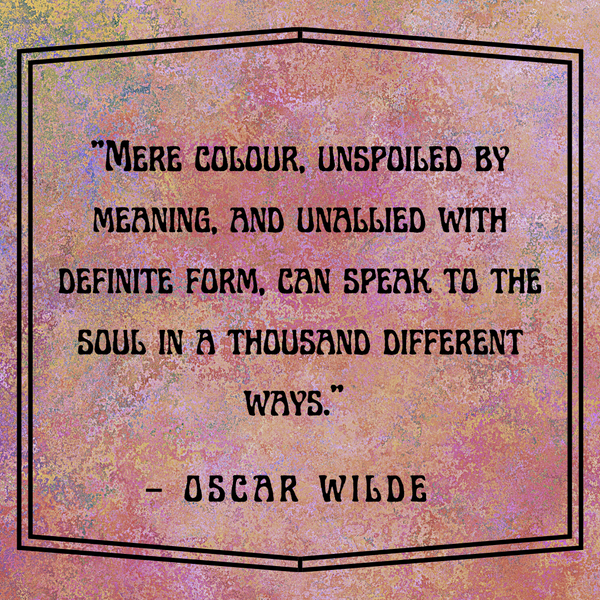 Mere colour, unspoiled by meaning – Oscar Wilde