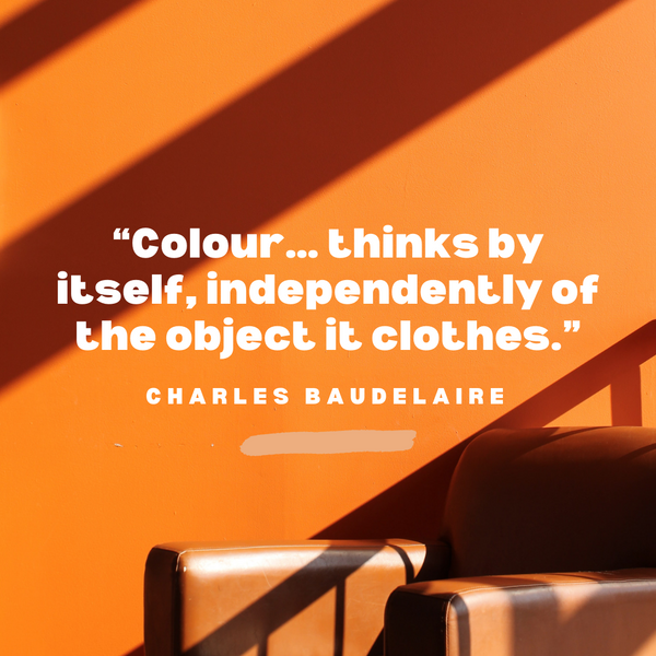 Colour… thinks by itself – Charles Baudelaire