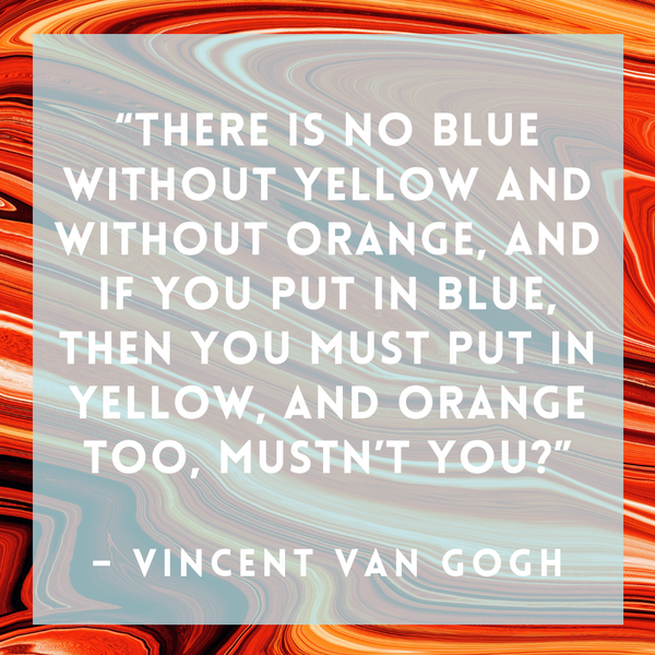 There is no blue without yellow – Vincent van Gogh