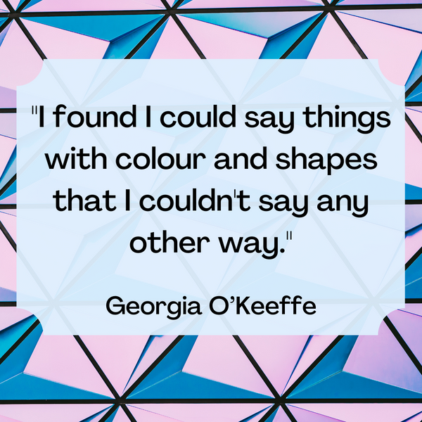 Say things with colour and shapes – Georgia O'Keeffe
