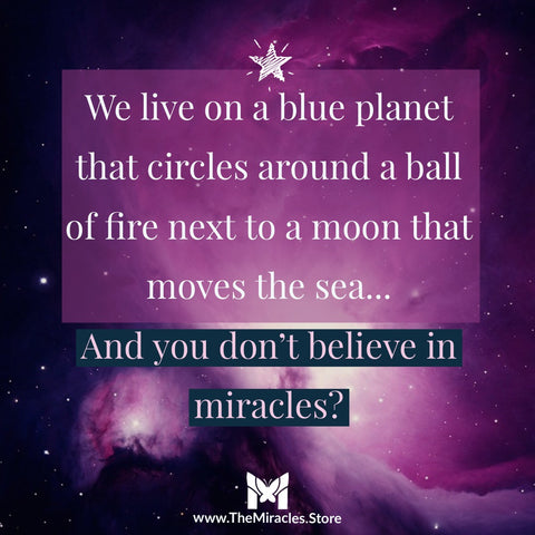 We live on a blue planet that circles around a ball of fire next to a moon that moves the sea... and you don't believe in miracles?