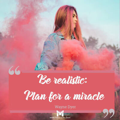 Be realistic. Plan for a miracle. ~ Wayne Dyer