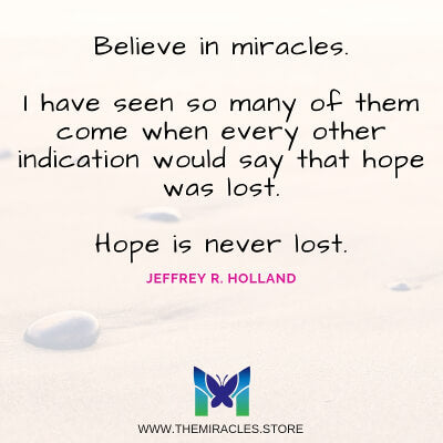 Believe In Miracles. I have seen so many of them come when every other indication would say that hope was lost. Hope is never lost. ~ Jeffrey R. Holland