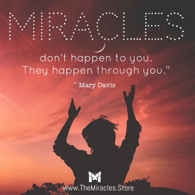 Miracles don't happen to you. They happen through you. ~ Mary Davis