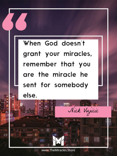 When God doesn't grant your miracles, remember that you are the miracle he sent for somebody else. ~ Nick Vujicic