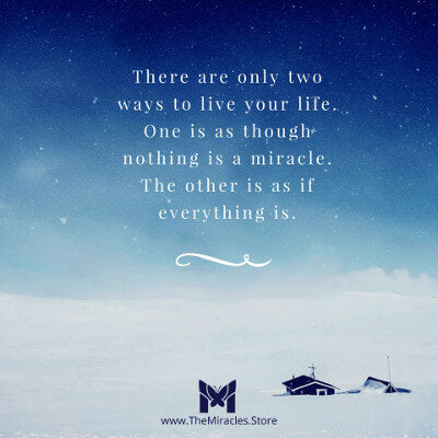 There are two ways to live your life. One is as though everything is a miracle. The other is as if nothing is. ~ Unknown (often mis-attributed to Albert Einstein)