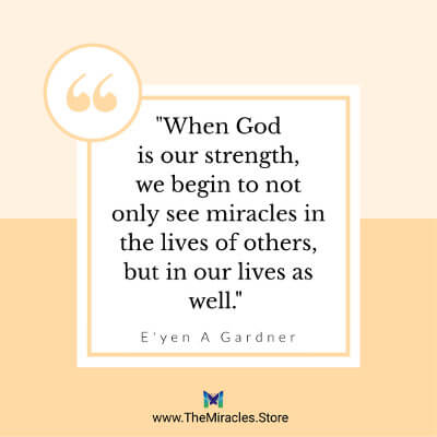 When God is our strength, we begin to not only see miracles in the lives of others, but in our lives as well.~ E'yen A Gardner