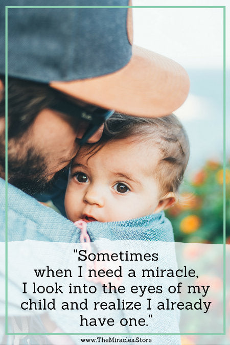 """Sometimes when I need a miracle, I look into the eyes of my child and realize I already have one."""