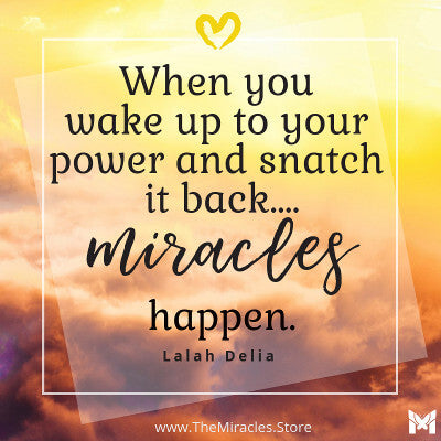 When you wake up to your power and snatch it back, miracles happen. ~ Lalah Delia