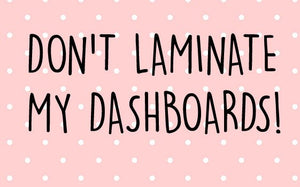 Don't laminate my dashboards