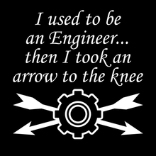 I Used To Be An Engineer...Then I Took An Arrow To The Knee