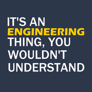 It's An Engineering Thing, You Wouldn't Understand
