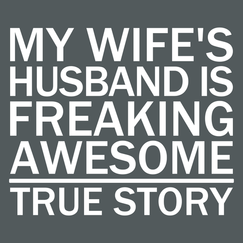 My Wife's Husband Is Freaking Awesome - True Story - Engineering Outfitters