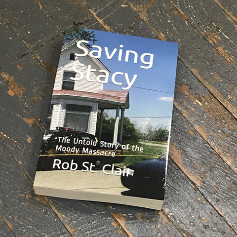 Saving Stacy By Rob St Clair The Untold Story of the Moody Massacre Book