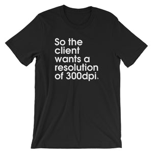 So The Client Wants A Resolution Of 300dpi - Green Screen Apparel T-Shirt