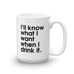 I'll know what I want when I drink it - Mug