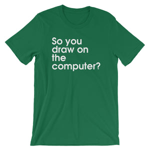 So You Draw On The Computer? - Green Screen Apparel T-Shirt
